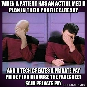 Double Facepalm - when a patient has an active med d plan in their profile already and a tech creates a private pay price plan because the facesheet said private pay
