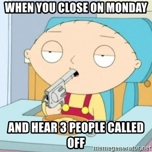 Suicide Stewie - when you close on monday and hear 3 people called off