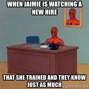 and im just sitting here masterbating - when jaimie is watching a new hire  that she trained and they know just as much
