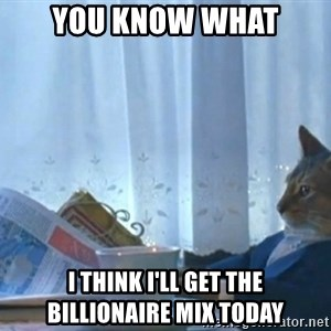 Sophisticated Cat - You know what I think i'll get the billionaire mix today