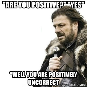 """Prepare yourself - """"Are you positive?"""" """"Yes"""" """"well you are positively uncorrect"""