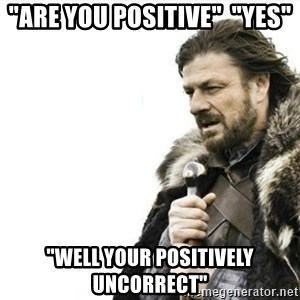"""Prepare yourself - """"are you positive""""  """"yes"""" """"well your positively uncorrect"""""""