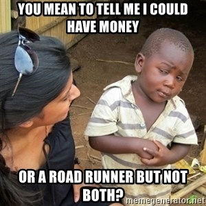 Skeptical 3rd World Kid - You mean to tell me I could have money Or a road runner but not both?