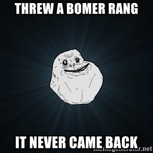 Forever Alone - threw a bomer rang it never came back