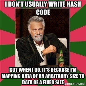 i dont usually - I don't usually write hash code But when I do, it's because I'm mapping data of an arbitrary size to data of a fixed size