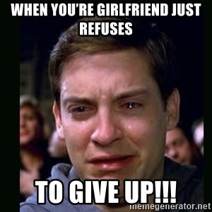 crying peter parker - When you're girlfriend just refuses  To give up!!!