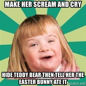 Retard girl - Make her scream and cry Hide teddy bear then tell her the easter bunny ate it