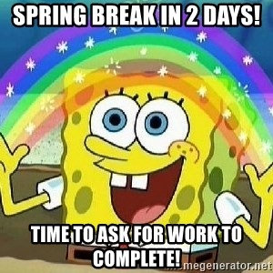 Imagination - Spring Break in 2 days! Time to ask for work to complete!