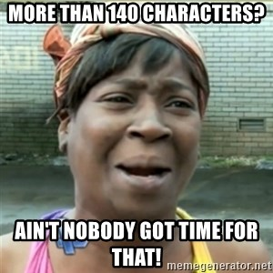 Ain't Nobody got time fo that - More than 140 characters? Ain't nobody got time for that!