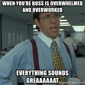 Office Space Boss - When you're boss is overwhelmed and overworked  Everything sounds GREAAAAAAT