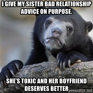 Confession Bear - I give my sister bad relationship advice on purpose.  She's toxic and her boyfriend deserves better
