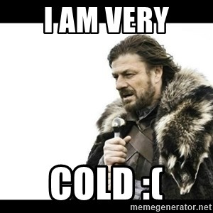 Winter is Coming - I am VERY cold :(