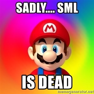 Mario Says - sadly.... Sml is dead