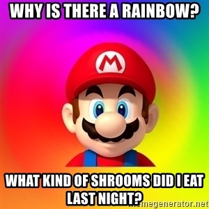 Mario Says - Why is there a rainbow? What kind of shrooms did i eat last night?