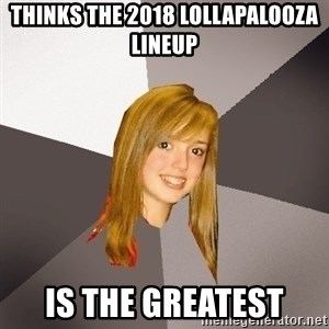 Musically Oblivious 8th Grader - thinks the 2018 lollapalooza lineup is the greatest