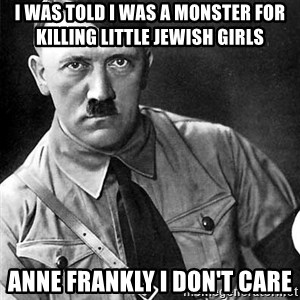 Hitler Advice - I was told I was a monster for killing little Jewish girls Anne Frankly I don't care