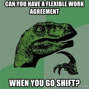 Philosoraptor - Can you have a flexible work agreement when you go shift?