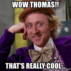 Willy Wonka - Wow Thomas!! That's really cool...