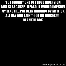 Blank Black - So I bought one of those inversion tables because I heard it would improve my length....I've been hanging by my dick all day and I ain't got no longer!!! - Blank Black