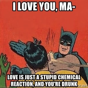 batman slap robin - I love you, ma- Love is just a stupid chemical reaction, and you're drunk