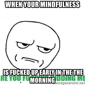 Are You Fucking Kidding Me - When your mindfulness  is fucked up early in the the morning