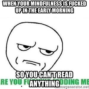 Are You Fucking Kidding Me - When your mindfulness is fucked up in the early morning  So you can't read anything