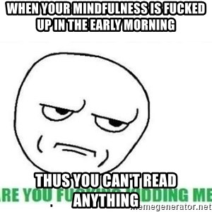 Are You Fucking Kidding Me - When your mindfulness is fucked up in the early morning  Thus you can't read anything