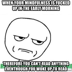 Are You Fucking Kidding Me - When your mindfulness is fucked up in the early morning  Therefore you can't read anything eventhough you woke up to read