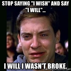 "crying peter parker - stop saying ""i wish"" and say ""i will""... i will i wasn't broke."