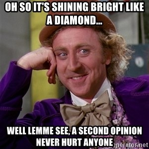 Willy Wonka - Oh so it's shining bright like a diamond... Well lemme see, a second opinion never hurt anyone