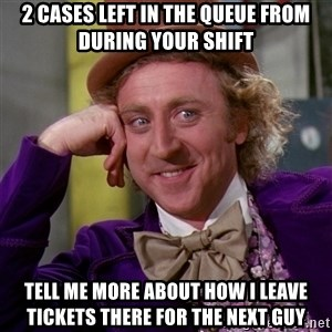 Willy Wonka - 2 cases left in the queue from during your shift Tell me more about how I leave tickets there for the next guy