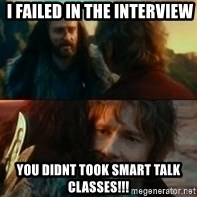 Never Have I Been So Wrong - i failed in the interview  you didnt took smart talk classes!!!