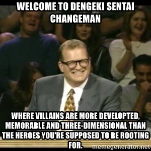 Whose Line - Welcome to Dengeki Sentai Changeman where villains are more developted, memorable and three-dimensional than the heroes you're supposed to be rooting for.