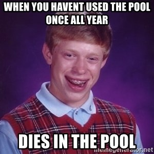 Bad Luck Brian - when you havent used the pool once all year  dies in the pool