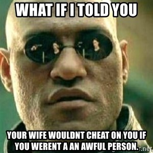 What If I Told You - what if i told you your wife wouldnt cheat on you if you werent a an awful person.