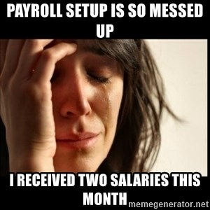 First World Problems - payroll setup is so messed up I received two salaries this month