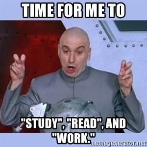 """Dr Evil meme - Time for me to """"Study"""", """"Read"""", and """"Work."""""""