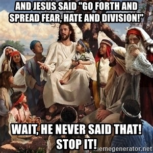 "storytime jesus - and Jesus said ""Go Forth and spread fear, hate and division!"" Wait, he never said that! STOP IT!"