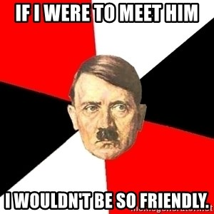 Advice Hitler - If I were to meet him I wouldn't be so friendly.