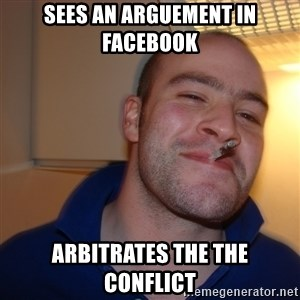 Good Guy Greg - sees an arguement in facebook arbitrates the the conflict