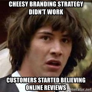 Conspiracy Keanu - Cheesy branding strategy didn't work Customers started believing Online reviews