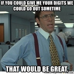 That would be great - If you could give me your digits we could go out sometime That would be great.