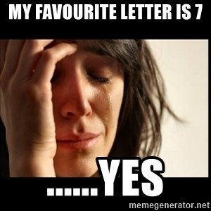First World Problems - my favourite letter is 7 ......yes