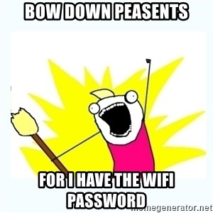 All the things - BOW DOWN PEASENTS for i have the wifi password