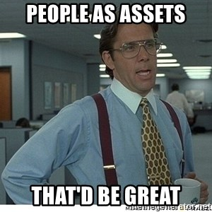 That would be great - people as assets That'd be great