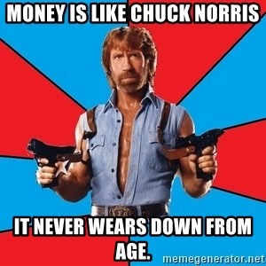Chuck Norris  - money is like Chuck Norris it never wears down from age.
