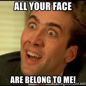 You Don't Say Nicholas Cage - All your face Are belong to me!