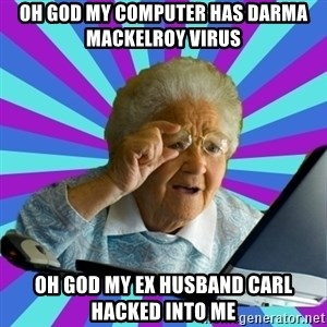 old lady - Oh god my computer has darma mackelroy virus oh god my ex husband Carl hacked into me