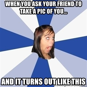 Annoying Facebook Girl - when you ask your friend to take a pic of you... and it turns out like this