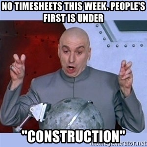 """Dr Evil meme - no timesheets this week. People's first is under """"construction"""""""
